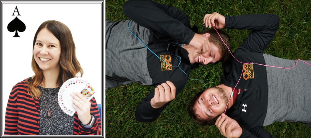 LEFT: A smiling woman holds a fan of cards in her hand. The image is constructed to look like an ace of spades playing card. RIGHT: Two men lie on grass in different directions, with their heads next to each other, smiling at each other. The men are sharing two sets of headphones and wearing CMS Football sweatshirts.
