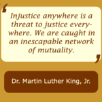 Injustice anywhere is a threat to justice everywhere. We are caught in an inescapable network of mutuality, statement by Martin Luther King Jr.